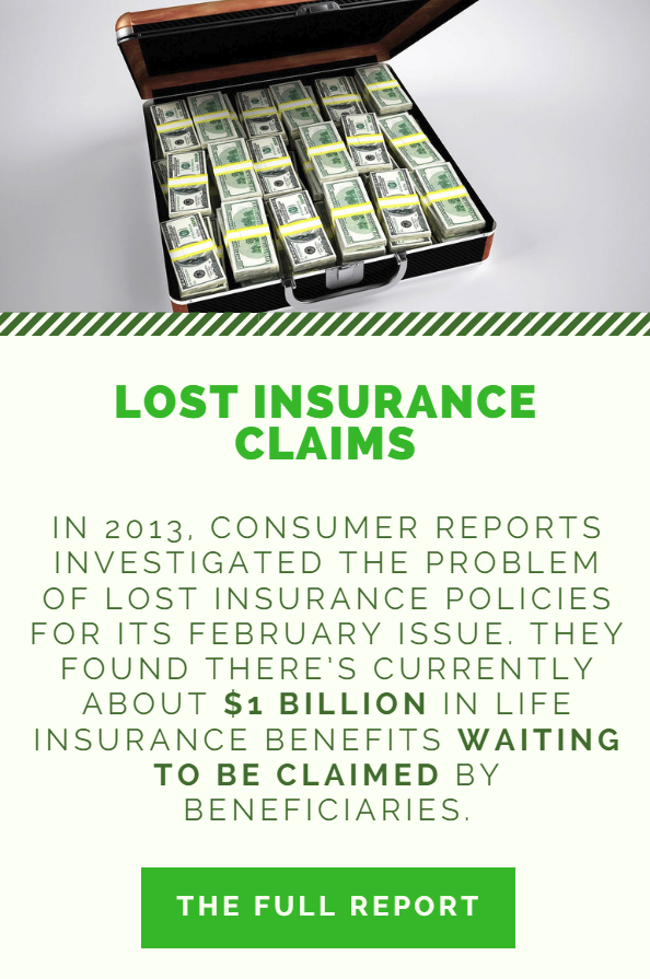 In 2013, Consumer Reports investigated the problem of lost insurance policies for its February issue. They found there's currently about $1 billion in life insurance benefits waiting to be claimed by beneficiaries.